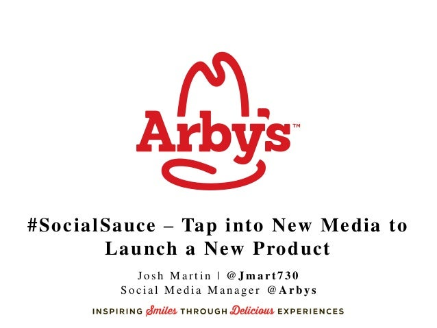 #SocialSauce – Tap into New Media to Launch a New Product Josh Martin | @Jmart730 Social Media Manager @Arbys