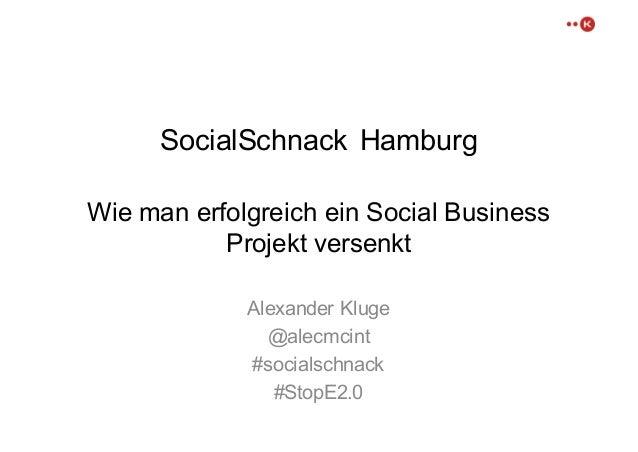 SocialSchnack Hamburg Wie man erfolgreich ein Social Business  Projekt versenkt Alexander Kluge @alecmcint #socialschn...