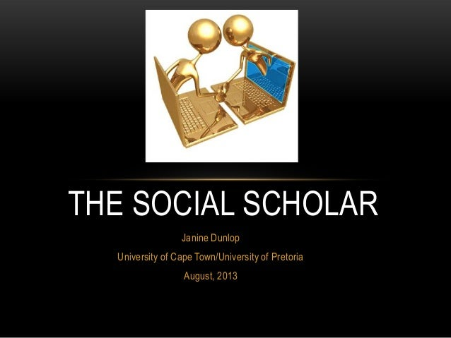 Janine Dunlop University of Cape Town/University of Pretoria August, 2013 THE SOCIAL SCHOLAR