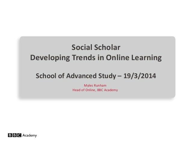 Social Scholar Developing Trends in Online Learning School of Advanced Study – 19/3/2014 Myles Runham Head of Online, BBC ...