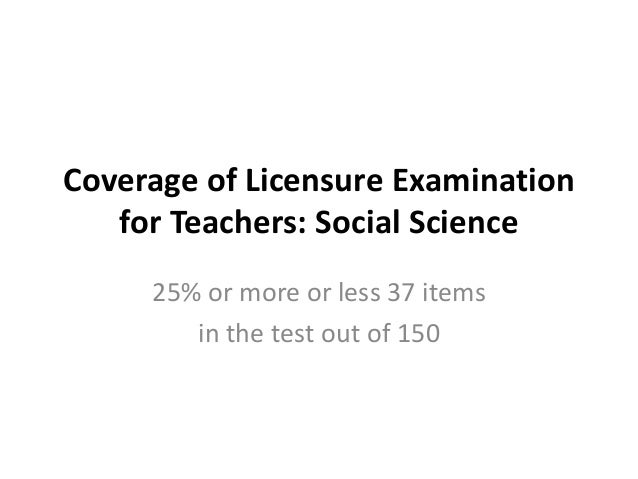 Coverage of Licensure Examination for Teachers: Social Science 25% or more or less 37 items in the test out of 150