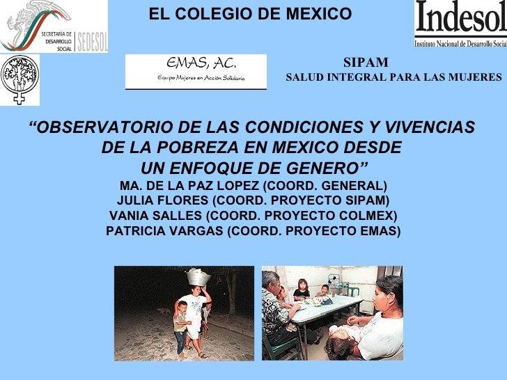 """EL COLEGIO DE MEXICO SIPAM SALUD INTEGRAL PARA LAS MUJERES """" OBSERVATORIO DE LAS CONDICIONES Y VIVENCIAS  DE LA POBREZA EN..."""