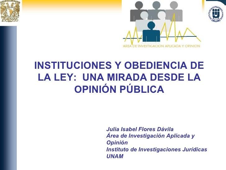 INSTITUCIONES Y OBEDIENCIA DE LA LEY:  UNA MIRADA DESDE LA OPINIÓN PÚBLICA Julia Isabel Flores Dávila Área de Investigació...