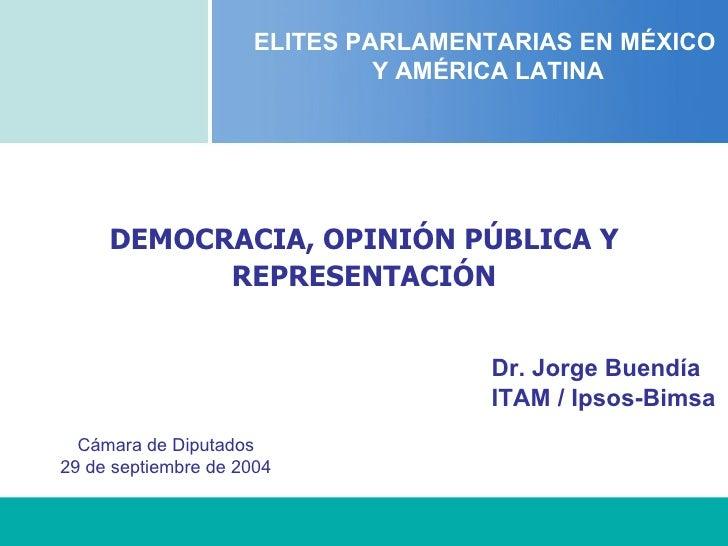 DEMOCRACIA, OPINIÓN PÚBLICA Y REPRESENTACIÓN ELITES PARLAMENTARIAS EN MÉXICO  Y AMÉRICA LATINA Dr. Jorge Buendía ITAM / Ip...