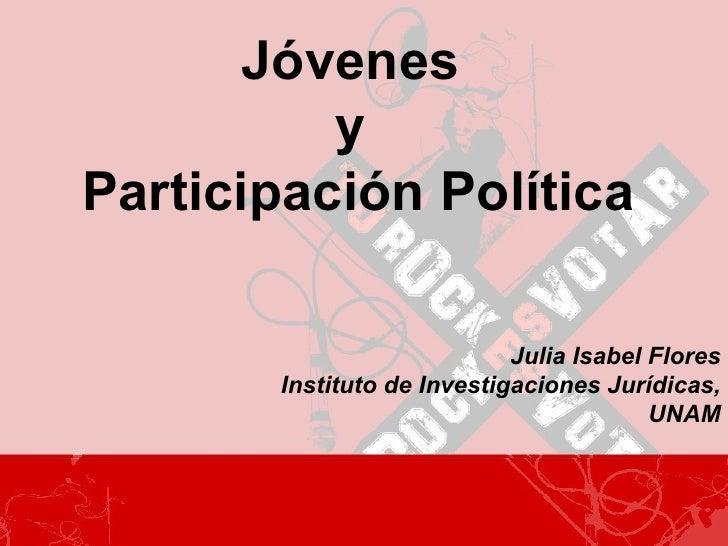 Jóvenes  y  Participación Política Julia Isabel Flores Instituto de Investigaciones Jurídicas, UNAM
