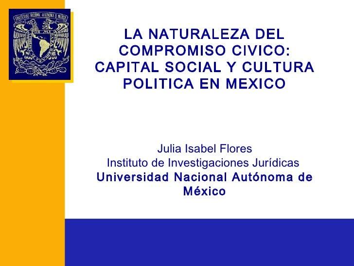 LA NATURALEZA DEL COMPROMISO CIVICO: CAPITAL SOCIAL Y CULTURA POLITICA EN MEXICO Julia Isabel Flores Instituto de Investig...
