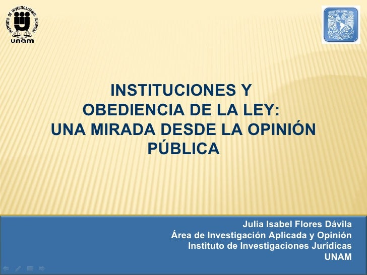 INSTITUCIONES Y  OBEDIENCIA DE LA LEY:  UNA MIRADA DESDE LA OPINIÓN PÚBLICA Julia Isabel Flores Dávila Área de Investigaci...