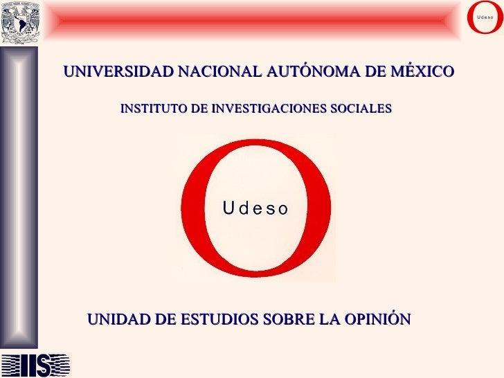UNIVERSIDAD NACIONAL AUTÓNOMA DE MÉXICO INSTITUTO DE INVESTIGACIONES SOCIALES UNIDAD DE ESTUDIOS SOBRE LA OPINIÓN