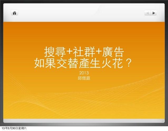 搜尋+社群+廣告               如果交替產⽣生⽕火花?                   2013                   邱煜庭13年3月30⽇日星期六