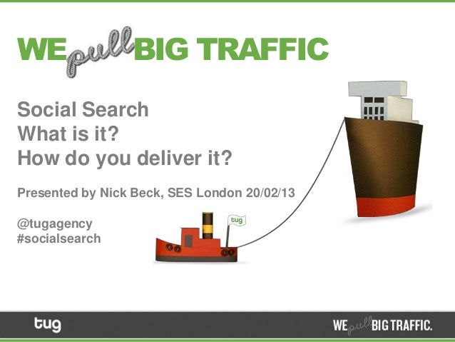 WE               BIG TRAFFICSocial SearchWhat is it?How do you deliver it?Presented by Nick Beck, SES London 20/02/13@tuga...