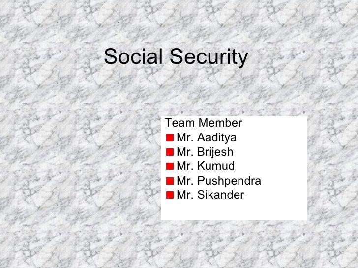Social Security <ul><li>Team Member </li></ul><ul><li>Mr. Aaditya </li></ul><ul><li>Mr. Brijesh </li></ul><ul><li>Mr. Kumu...