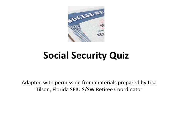 Social Security Quiz<br />Adapted with permission from materials prepared by Lisa Tilson, Florida SEIU S/SW Retiree Coordi...