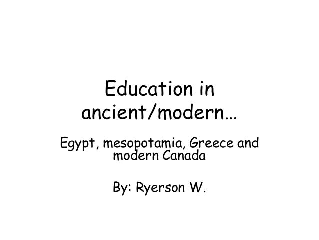 Education inancient/modern…Egypt, mesopotamia, Greece andmodern CanadaBy: Ryerson W.