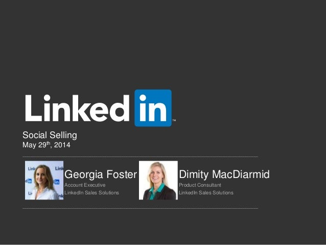 Social Selling May 29th, 2014 Georgia Foster Dimity MacDiarmid Account Executive Product Consultant LinkedIn Sales Solutio...