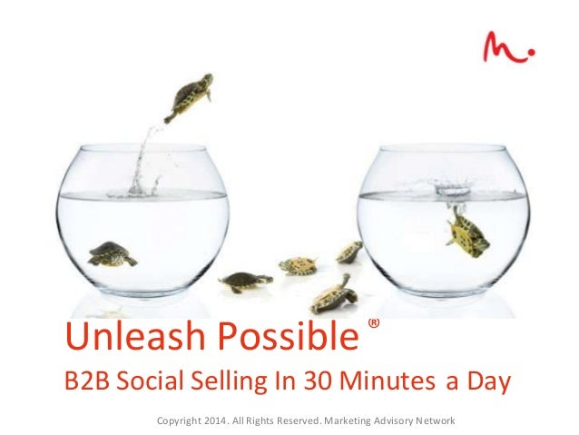 Unleash Possible ® B2B Social Selling In 30 Minutes a Day Copyright 2014. All Rights Reserved. Marketing Advisory Network