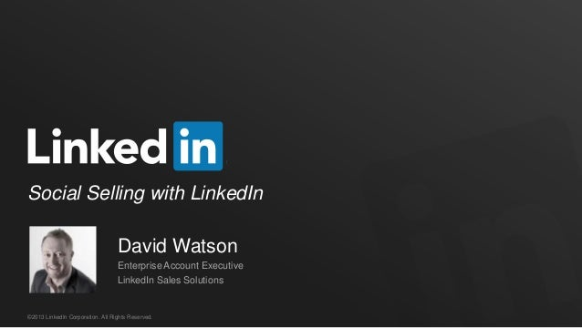Social Selling with LinkedIn David Watson Enterprise Account Executive LinkedIn Sales Solutions  ©2013 LinkedIn Corporatio...
