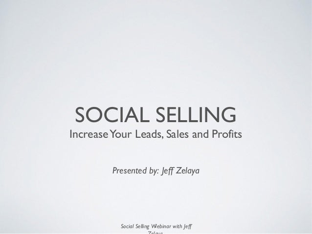 Social Selling Webinar with Jeff SOCIAL SELLING IncreaseYour Leads, Sales and Profits Presented by: Jeff Zelaya 1