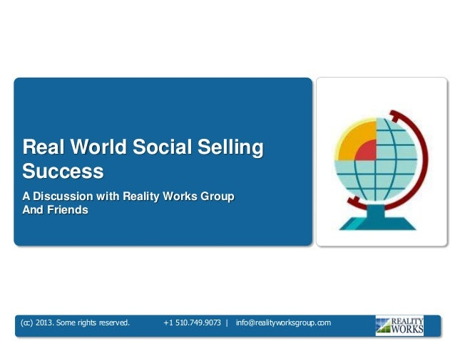 (cc) 2013. Some rights reserved. +1 510.749.9073 | info@realityworksgroup.com Real World Social Selling Success A Discussi...