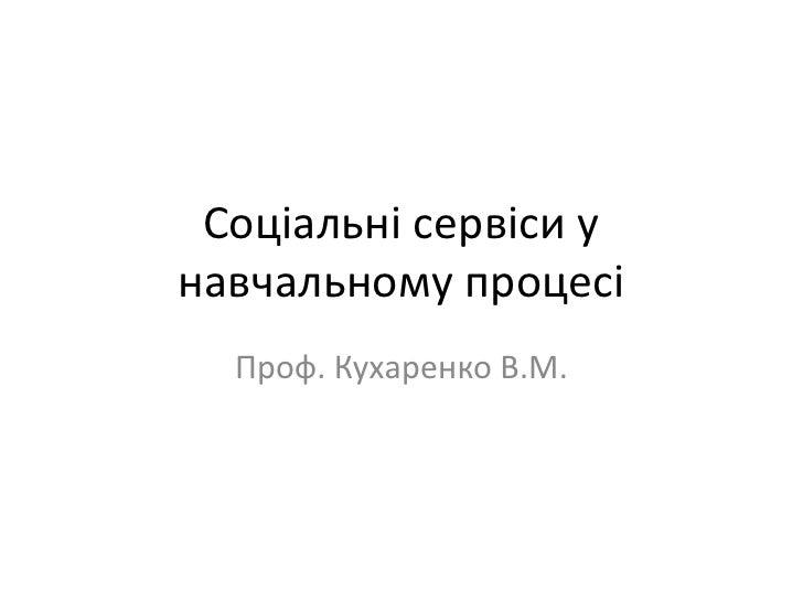 Соціальні сервіси унавчальному процесі  Проф. Кухаренко В.М.