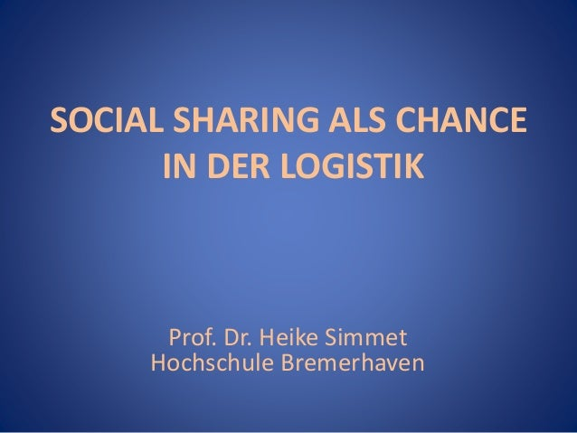 SOCIAL SHARING ALS CHANCE  IN DER LOGISTIK  Prof. Dr. Heike Simmet  Hochschule Bremerhaven