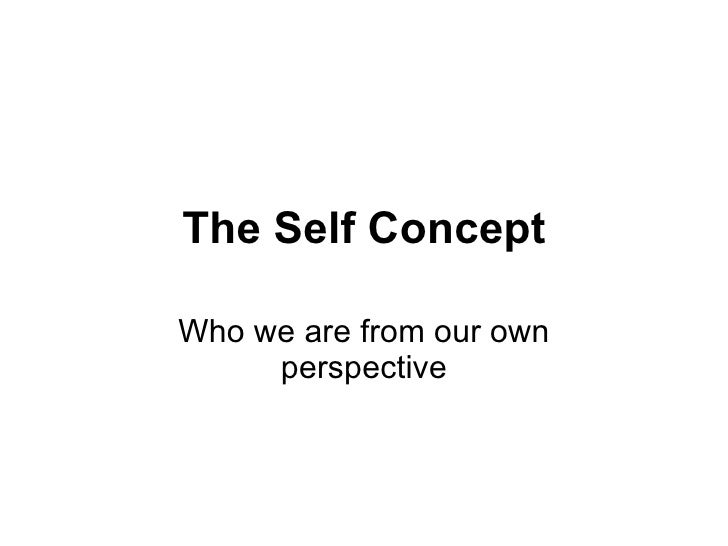 The Self Concept Who we are from our own perspective