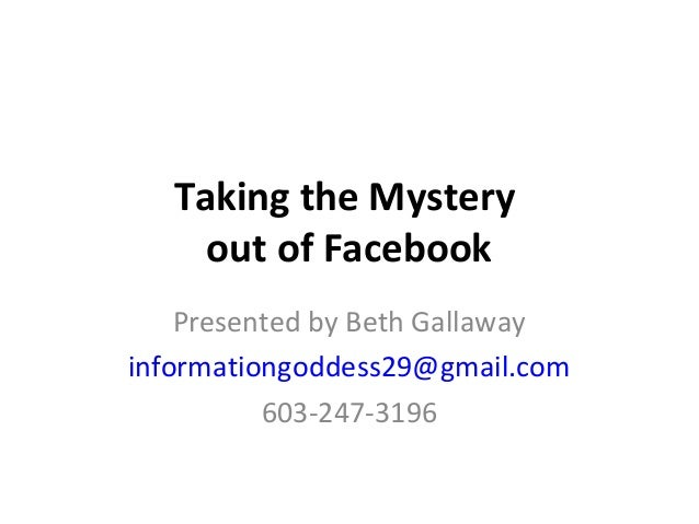 Taking the Mystery out of Facebook Presented by Beth Gallaway informationgoddess29@gmail.com 603-247-3196