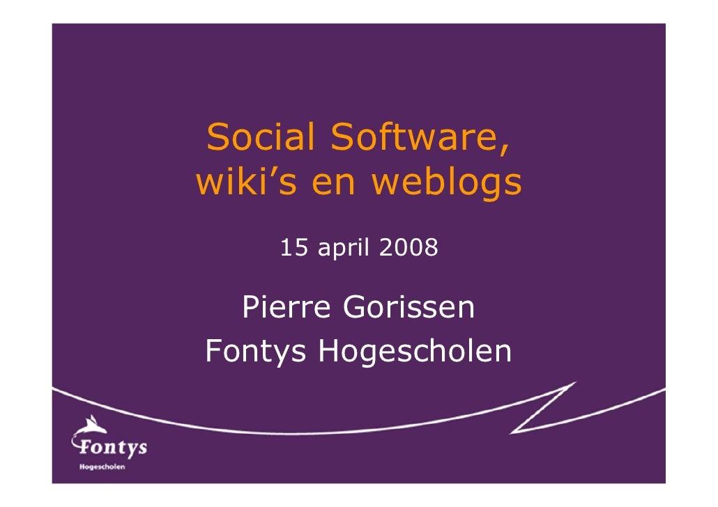 Social Software, wiki's en weblogs     15 april 2008    Pierre Gorissen Fontys Hogescholen
