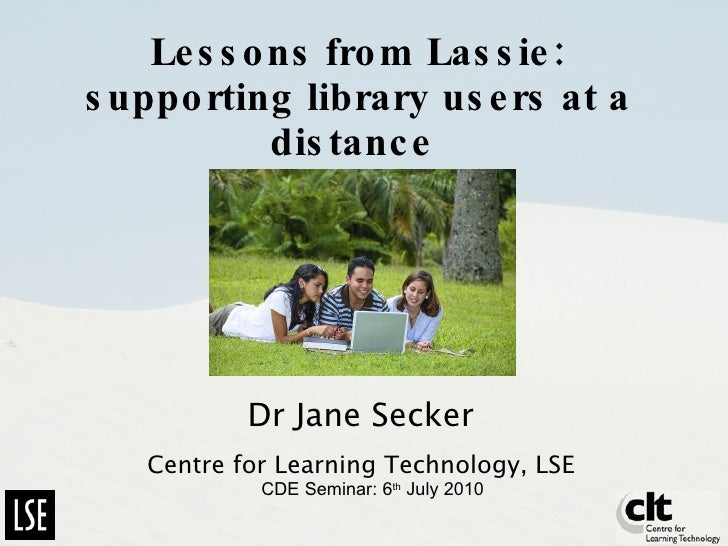 Lessons from Lassie: supporting library users at a distance   Dr Jane Secker Centre for Learning Technology, LSE CDE Semin...
