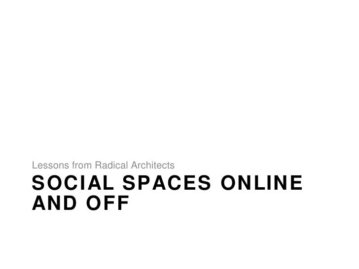 SOCIAL SPACES ONLINE  AND OFF <ul><li>Lessons from Radical Architects </li></ul>