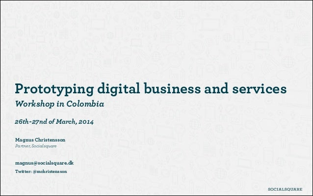 ! Prototyping digital business and services Workshop in Colombia ! 26th-27nd of March, 2014 ! Magnus Christensson