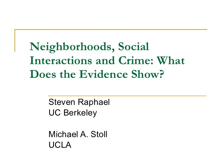 Neighborhoods, Social Interactions and Crime: What Does the Evidence Show? Steven Raphael UC Berkeley Michael A. Stoll UCLA