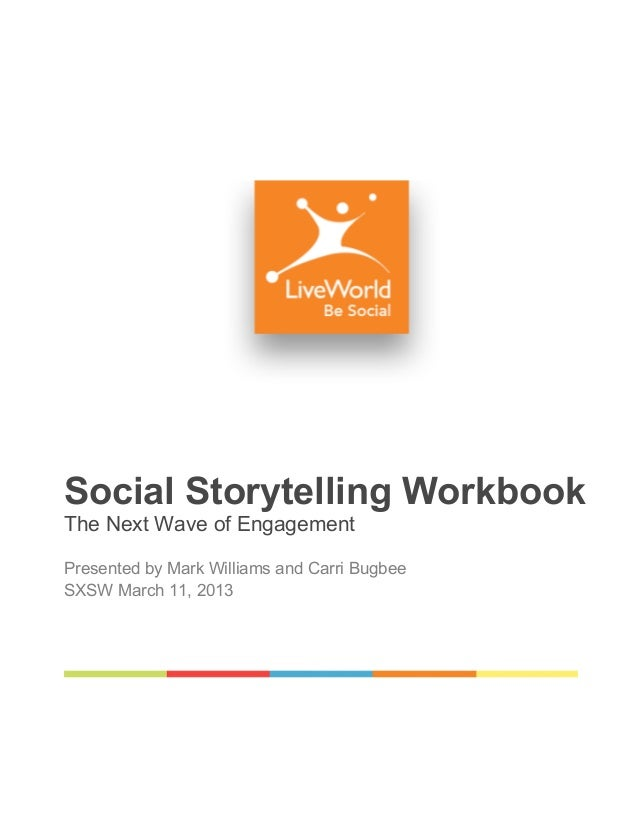 Social Storytelling WorkbookThe Next Wave of EngagementPresented by Mark Williams and Carri BugbeeSXSW March 11, 2013