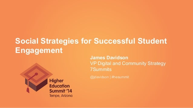 Social Strategies for Successful Student Engagement James Davidson VP Digital and Community Strategy 7Summits @jdavidson |...