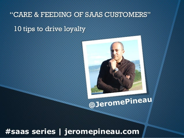 """CARE & FEEDING OF SAAS CUSTOMERS"" 10 tips to drive loyalty  #saas series | jeromepineau.com"