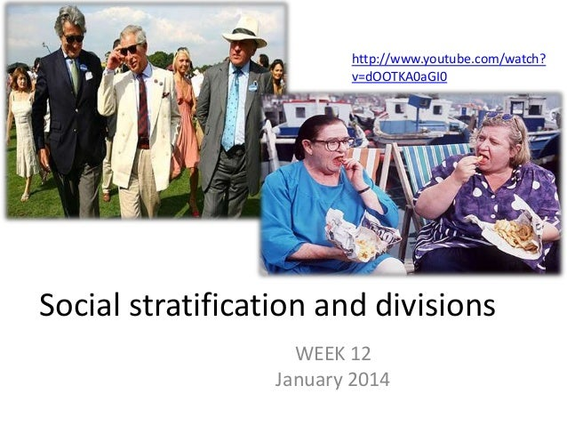 Social stratification and divisions WEEK 12 January 2014 http://www.youtube.com/watch? v=dOOTKA0aGI0