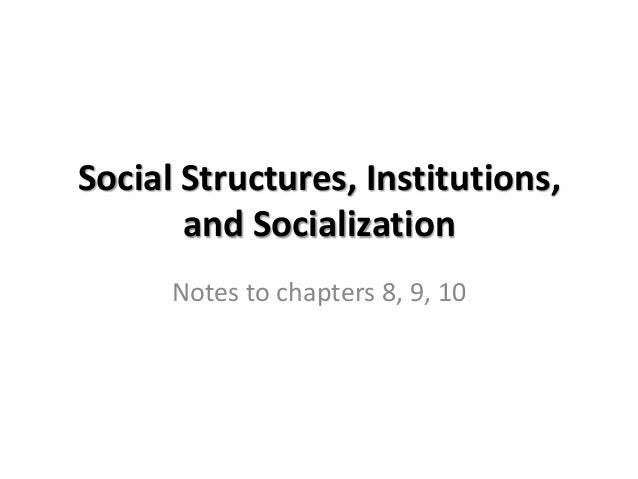 Social Structures, Institutions,and SocializationNotes to chapters 8, 9, 10