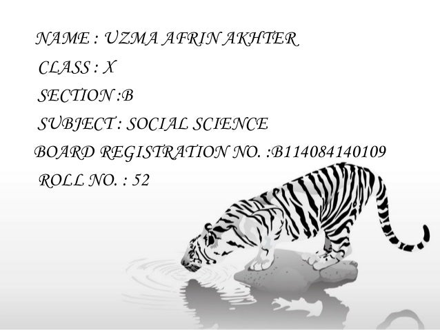 NAME : UZMA AFRIN AKHTER CLASS : X SECTION :B SUBJECT : SOCIAL SCIENCE BOARD REGISTRATION NO. :B114084140109 ROLL NO. : 52