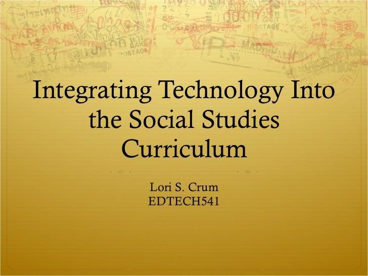 Integrating Technology Into the Social Studies Curriculum Lori S. Crum EDTECH541