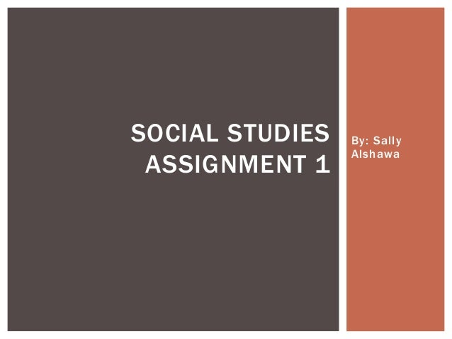 SOCIAL STUDIES ASSIGNMENT 1  By: Sally Alshawa