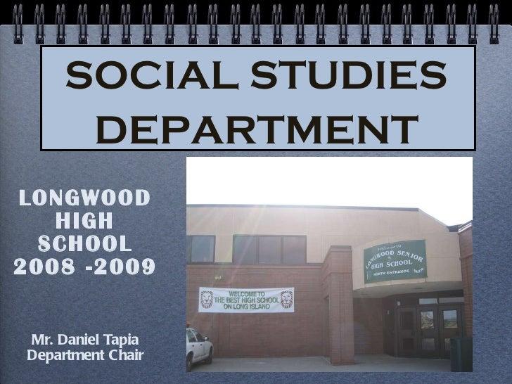 SOCIAL STUDIES DEPARTMENT <ul><li>LONGWOOD HIGH SCHOOL </li></ul><ul><li>2008 -2009 </li></ul><ul><li>Mr. Daniel Tapia </l...