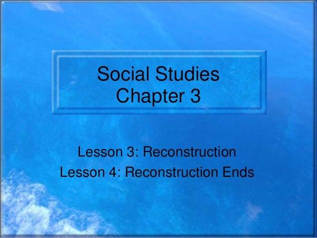 Social Studies Chapter 3 Lesson 3: Reconstruction Lesson 4: Reconstruction Ends