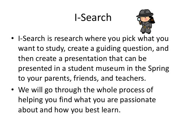 I-Search • I-Search is research where you pick what you want to study, create a guiding question, and then create a presen...