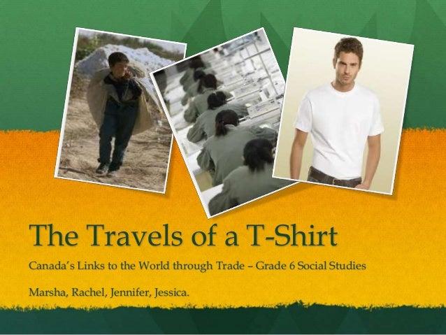 The Travels of a T-Shirt Canada's Links to the World through Trade – Grade 6 Social Studies Marsha, Rachel, Jennifer, Jess...