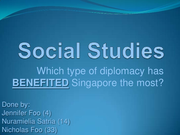 Social Studies<br />Which type of diplomacy has BENEFITEDSingapore the most?<br />Done by:<br />Jennifer Foo (4)<br />Nura...