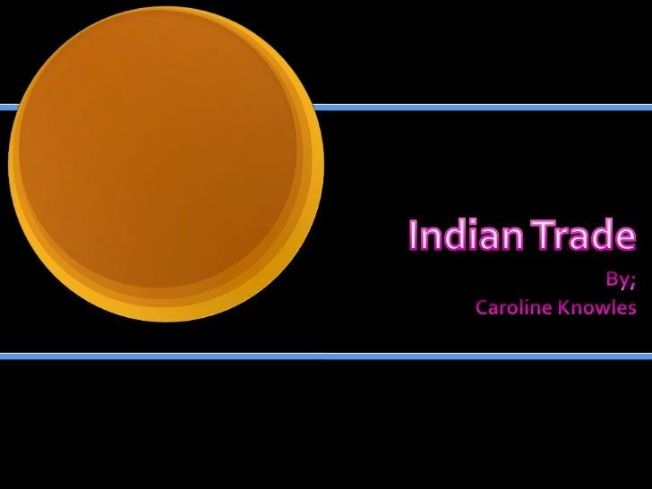 Indian Trade<br />By;<br />Caroline Knowles<br />