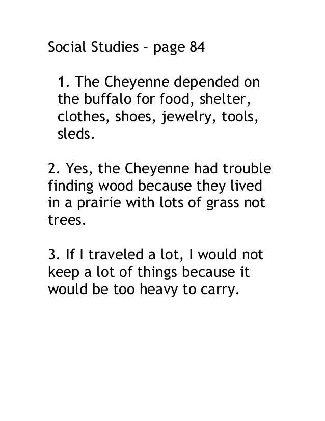 Social Studies – page 84 1. The Cheyenne depended on the buffalo for food, shelter, clothes, shoes, jewelry, tools, sleds....