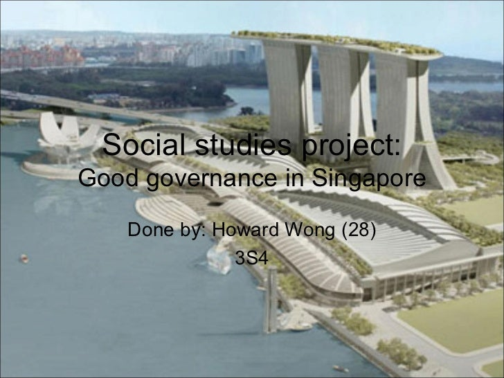 Social studies project:Good governance in Singapore    Done by: Howard Wong (28)               3S4