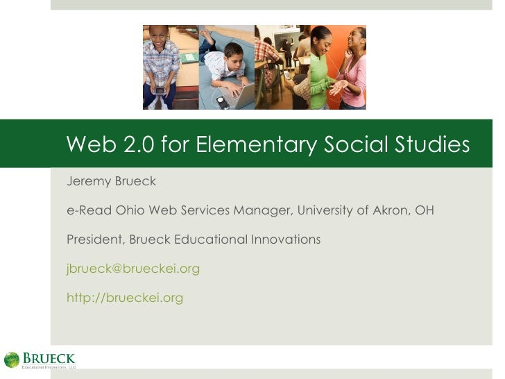 Web 2.0 for Elementary Social Studies Jeremy Brueck e-Read Ohio Web Services Manager, University of Akron, OH President, B...