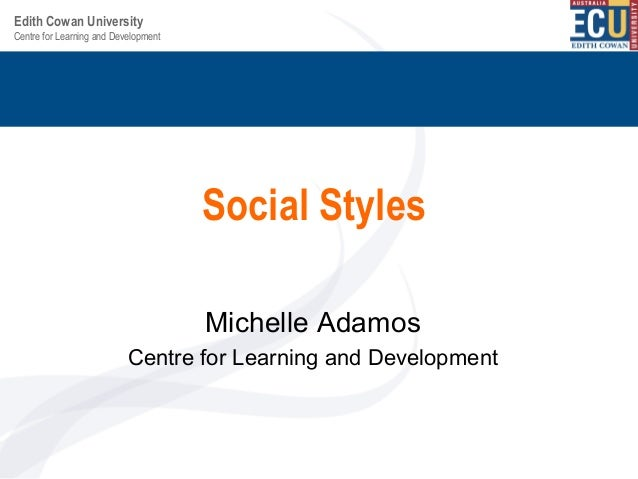 Centre for Learning and Development Edith Cowan University Social Styles Michelle Adamos Centre for Learning and Developme...