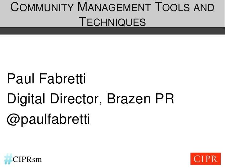 COMMUNITY MANAGEMENT TOOLS AND          TECHNIQUESPaul FabrettiDigital Director, Brazen PR@paulfabrettiCIPRsm
